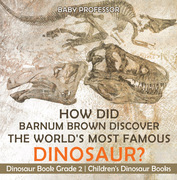 How Did Barnum Brown Discover The World's Most Famous Dinosaur? Dinosaur Book Grade 2 | Children's Dinosaur Books