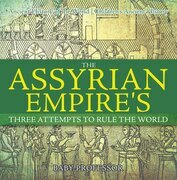 The Assyrian Empire's Three Attempts to Rule the World : Ancient History of the World | Children's Ancient History