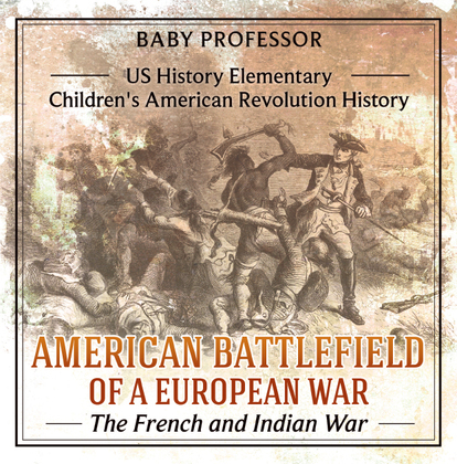 American Battlefield of a European War: The French and Indian War - US History Elementary | Children's American Revolution History