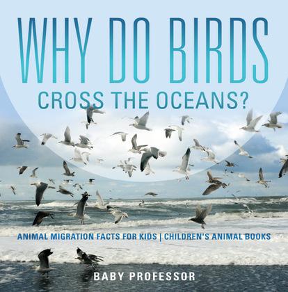 Why Do Birds Cross the Oceans? Animal Migration Facts for Kids | Children's Animal Books