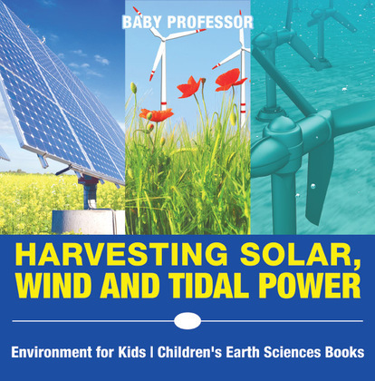Harvesting Solar, Wind and Tidal Power - Environment for Kids | Children's Earth Sciences Books