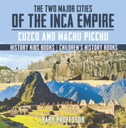 The Two Major Cities of the Inca Empire : Cuzco and Machu Picchu - History Kids Books | Children's History Books