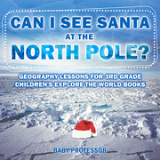 Can I See Santa At The North Pole? Geography Lessons for 3rd Grade | Children's Explore the World Books
