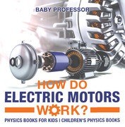 How Do Electric Motors Work? Physics Books for Kids | Children's Physics Books