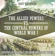 The Allied Powers vs. The Central Powers of World War I: History 6th Grade | Children's Military Books