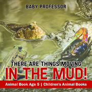 There Are Things Moving In The Mud! Animal Book Age 5 | Children's Animal Books