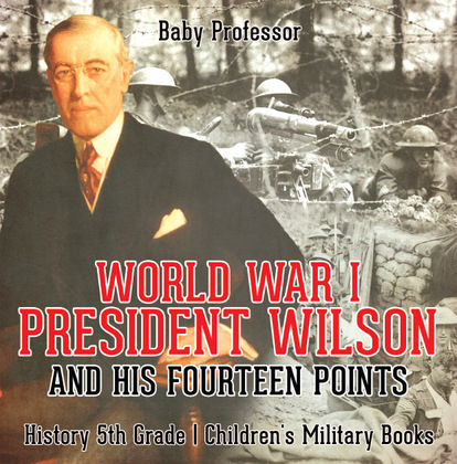 World War I, President Wilson and His Fourteen Points - History 5th Grade | Children's Military Books