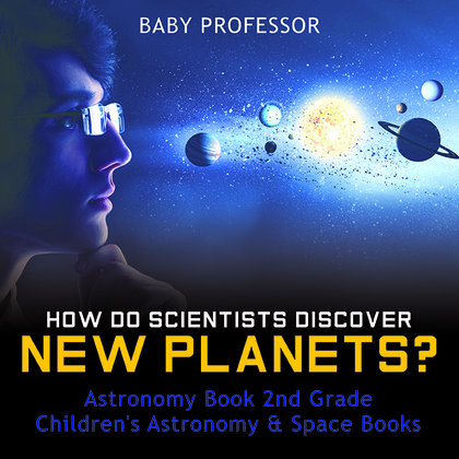 How Do Scientists Discover New Planets? Astronomy Book 2nd Grade | Children's Astronomy & Space Books