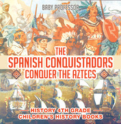 The Spanish Conquistadors Conquer the Aztecs - History 4th Grade | Children's History Books