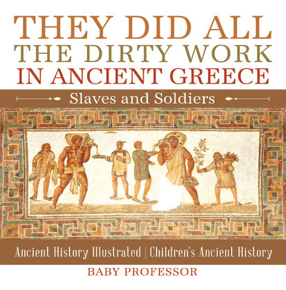 They Did All the Dirty Work in Ancient Greece: Slaves and Soldiers - Ancient History Illustrated | Children's Ancient History