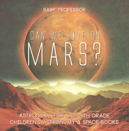 Can We Live on Mars? Astronomy for Kids 5th Grade | Children's Astronomy & Space Books