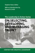 The Leadership in Action Series: On Selecting, Developing, and Managing Talent: On Selecting, Developing, and Managing Talent