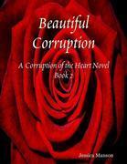 Beautiful Corruption: Corruption of the Heart Novel Book 2