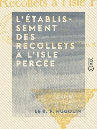 L'Établissement des Récollets à l'Isle Percée - 1673-1690