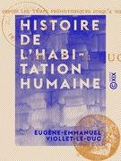 Histoire de l'habitation humaine - Depuis les temps préhistoriques jusqu'à nos jours