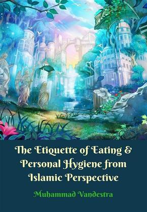 The Etiquette of Eating & Personal Hygiene from Islamic Perpective