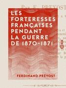 Les Forteresses françaises pendant la guerre de 1870-1871