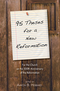 95 Theses for a New Reformation: For the Church on the 500th Anniversary of the Reformation