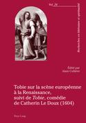 Tobie sur la scène européenne à la Renaissance, suivi de «Tobie», comédie de Catherin Le Doux (1604)