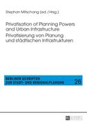 Privatisation of Planning Powers and Urban Infrastructure- Privatisierung von Planung und staedtischen Infrastrukturen