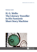 H. G. Wells: The Literary Traveller in His Fantastic Short Story Machine
