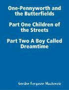 One-Pennyworth and the Butterfields Part One Children of the Streets Part Two A Boy Called Dreamtime
