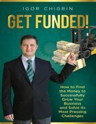 Get Funded!: How to Find the Money to Successfully Grow Your Business and Solve Its Most Pressing Challenges
