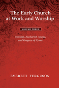 The Early Church at Work and Worship - Volume 3: Worship, Eucharist, Music, and Gregory of Nyssa