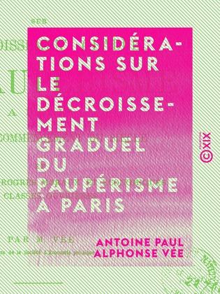 Considérations sur le décroissement graduel du paupérisme à Paris - Depuis le commencement du siècle et les causes des progrès moraux et économiques des classes ouvrières