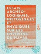 Essais archéologiques, historiques et physiques sur les environs du Havre