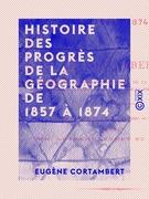 Histoire des progrès de la géographie de 1857 à 1874