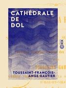Cathédrale de Dol - Histoire de sa fondation, son état ancien et son état actuel