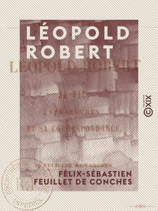 Léopold Robert - Sa vie, ses œuvres et sa correspondance
