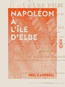 Napoléon à l'île d'Elbe - Chronique des événements de 1814 et 1815