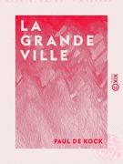 La Grande Ville - Ou Paris il y a vingt-cinq ans : tableau comique, critique et philosophique