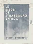 Le Siège de Strasbourg en 1870 - Publié d'après des documents officiels et d'après les meilleurs auteurs qui ont traité ce sujet