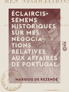 Éclaircissemens historiques sur mes négociations relatives aux affaires de Portugal - Depuis la mort du roi don Jean VI, jusqu'à mon arrivée en France comme ministre près de cette cour