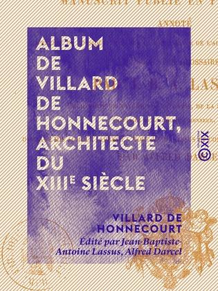 Album de Villard de Honnecourt, architecte du XIIIe siècle - Manuscrit publié en fac-similé, annoté, ...