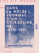 Dans la mêlée : journal d'un cuirassier de 1870-1871 - De Reichshoffen à Sedan - En captivité à Ulm - Contre la Commune