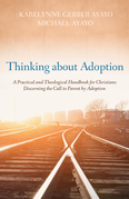Thinking about Adoption: A Practical and Theological Handbook for Christians Discerning the Call to Parent by Adoption