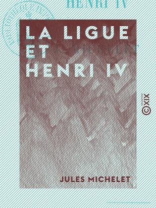 La Ligue et Henri IV - Histoire de France