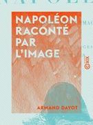 Napoléon raconté par l'image - D'après les sculpteurs, les graveurs et les peintres