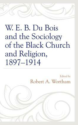 W. E. B. Du Bois and the Sociology of the Black Church and Religion, 1897–1914