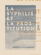 La Syphilis et la prostitution dans leurs rapports avec l'hygiène, la morale et la loi