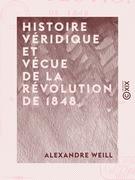 Histoire véridique et vécue de la révolution de 1848 - Depuis le 24 février jusqu'au 10 décembre, sur des notes prises au jour le jour