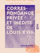 Correspondance privée et inédite de Louis XVIII - Pendant son séjour en Angleterre