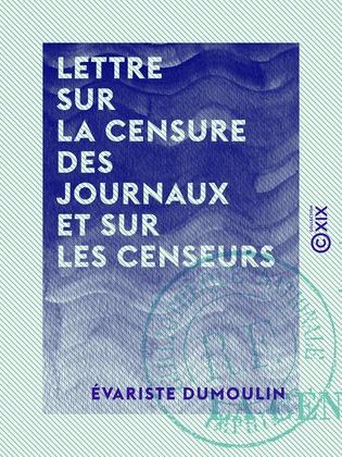 Lettre sur la censure des journaux et sur les censeurs - Ou Extraits d'une correspondance inédite relative aux affaires du temps