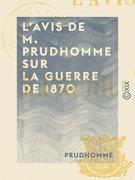 L'Avis de M. Prudhomme sur la guerre de 1870 - Et sur le maintien nécessaire de la République