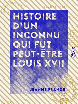 Histoire d'un inconnu qui fut peut-être Louis XVII