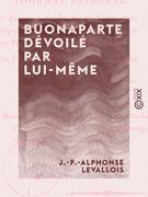 Buonaparte dévoilé par lui-même - Ou Journal raisonné des actions et des paroles de Buonaparte, depuis sa sortie de l'île d'Elbe et sa rentrée en France jusqu'à sa chute